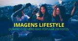 Imagens Lifestyle: Domine o gênero mais popular em fotos!
