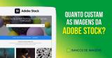 Quanto Custam as Imagens da Adobe Stock? Tire Todas as suas Dúvidas!